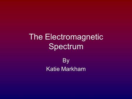 The Electromagnetic Spectrum By Katie Markham. Visible Light There is a very small section of the electromagnetic spectrum that the human eye can perceive.