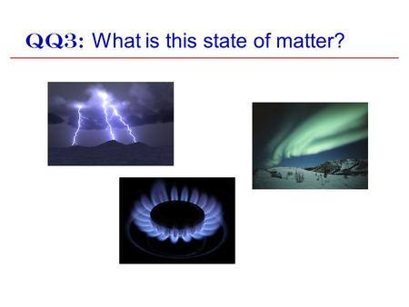 QQ3: What is this state of matter?. QQ4: What is the most common state of matter in the visible universe? Earth a)Solid b)Liquid c)Gas d)Plasma.
