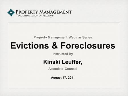 Property Management Webinar Series Evictions & Foreclosures Instructed by Kinski Leuffer, Associate Counsel August 17, 2011.