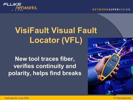 © Fluke NetworksVisiFault L&L June 2004 VisiFault Visual Fault Locator (VFL) New tool traces fiber, verifies continuity and polarity, helps find breaks.