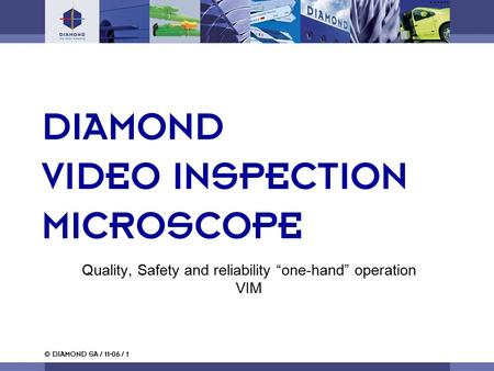 "© DIAMOND SA / 11-06 / 1 Quality, Safety and reliability ""one-hand"" operation VIM DIAMOND VIDEO INSPECTION MICROSCOPE."