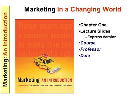 Marketing: An Introduction Marketing in a Changing World Chapter One Lecture Slides –Express Version Course Professor Date.