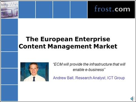 "The European Enterprise Content Management Market ""ECM will provide the infrastructure that will enable e-business"" Andrew Ball, Research Analyst, ICT."