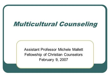 Multicultural Counseling Assistant Professor Michele Mallett Fellowship of Christian Counselors February 9, 2007.