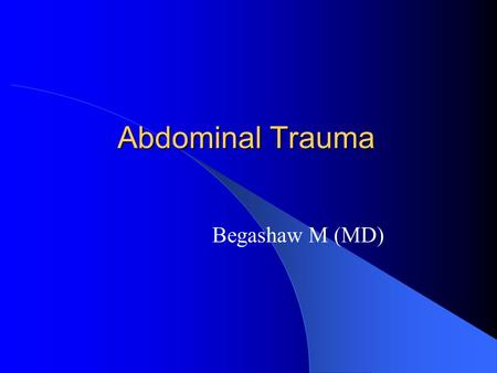 Abdominal Trauma Begashaw M (MD). Anatomy Abdominal Trauma  Two mechanisms _Blunt  usually causes solid organ injury (spleen injury is most common)