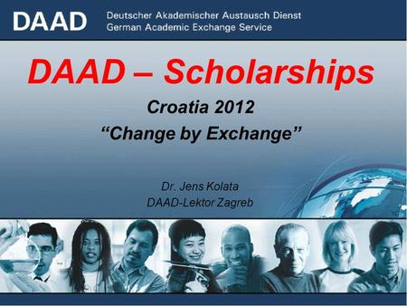 "DAAD – Scholarships Croatia 2012 ""Change by Exchange"" Dr. Jens Kolata DAAD-Lektor Zagreb."