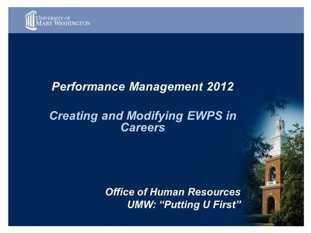"Performance Management 2012 Creating and Modifying EWPS in Careers Office of Human Resources UMW: ""Putting U First"""