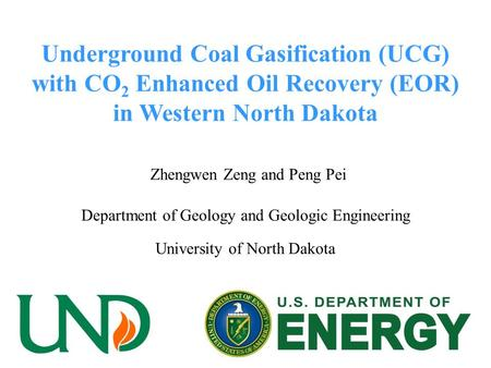 Underground Coal Gasification (UCG) with CO 2 Enhanced Oil Recovery (EOR) in Western North Dakota Zhengwen Zeng and Peng Pei Department of Geology and.