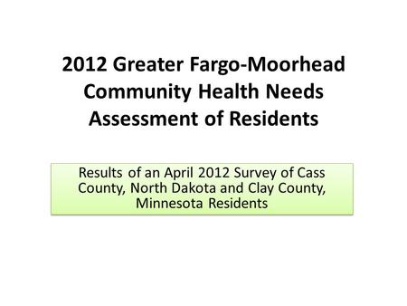 2012 Greater Fargo-Moorhead Community Health Needs Assessment of Residents Results of an April 2012 Survey of Cass County, North Dakota and Clay County,
