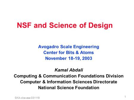 SKA-cba-ase 031119 1 NSF and Science of Design Avogadro Scale Engineering Center for Bits & Atoms November 18-19, 2003 Kamal Abdali Computing & Communication.