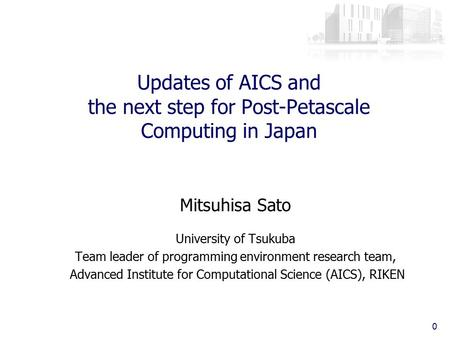 Updates of AICS and the next step for Post-Petascale Computing in Japan Mitsuhisa Sato University of Tsukuba Team leader of programming environment research.
