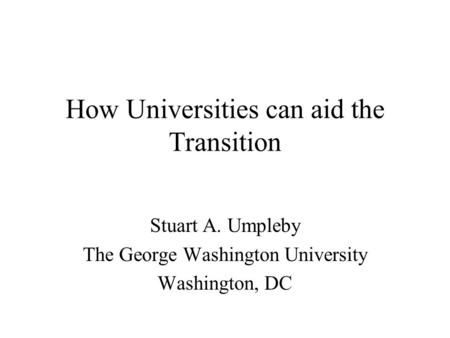 How Universities can aid the Transition Stuart A. Umpleby The George Washington University Washington, DC.