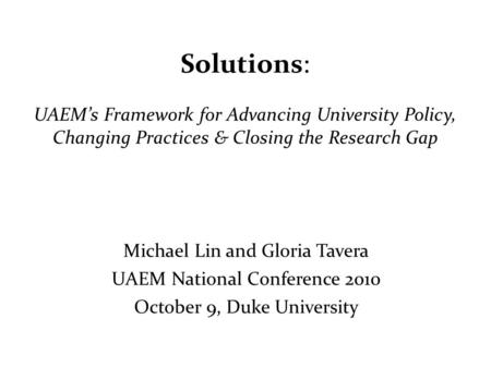 Solutions: UAEM's Framework for Advancing University Policy, Changing Practices & Closing the Research Gap Michael Lin and Gloria Tavera UAEM National.