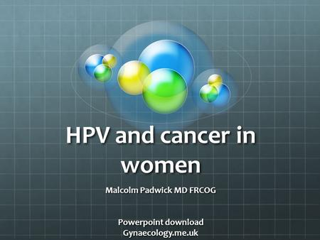 HPV and cancer in women Malcolm Padwick MD FRCOG Powerpoint download Gynaecology.me.uk.