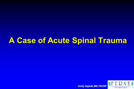 A Case of Acute Spinal Trauma Andy Jagoda, MD, FACEP.