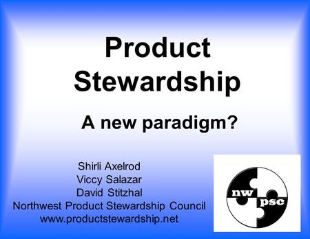A new paradigm? Shirli Axelrod Viccy Salazar David Stitzhal Northwest Product Stewardship Council www.productstewardship.net Product Stewardship.