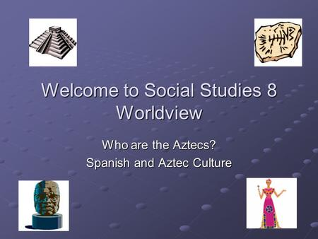 Welcome to Social Studies 8 Worldview Who are the Aztecs? Spanish and Aztec Culture.