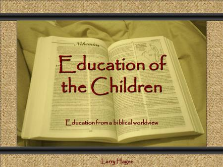Education of the Children Comunicación y Gerencia Education from a biblical worldview Larry Hagen.