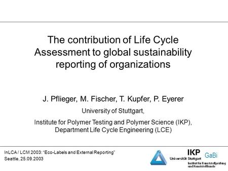 GaBi The contribution of Life Cycle Assessment to global sustainability reporting of organizations J. Pflieger, M. Fischer, T. Kupfer, P. Eyerer University.