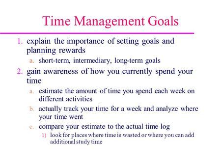 Time Management Goals 1. explain the importance of setting goals and planning rewards a.short-term, intermediary, long-term goals 2. gain awareness of.