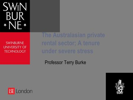 The Australasian private rental sector; A tenure under severe stress Professor Terry Burke.