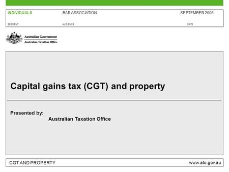 CGT AND PROPERTY www.ato.gov.au Presented by: Australian Taxation Office SEGMENTAUDIENCEDATE BAR ASSOCIATIONSEPTEMBER 2005INDIVIDUALS Capital gains tax.