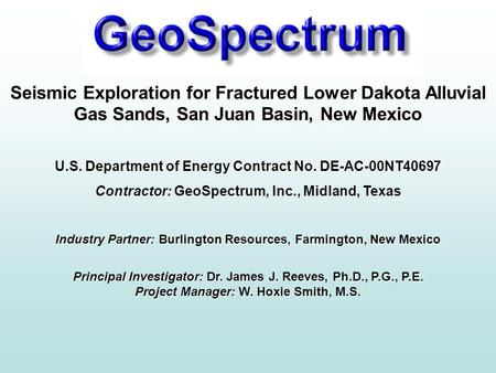 GeoSpectrum Intro Seismic Exploration for Fractured Lower Dakota Alluvial Gas Sands, San Juan Basin, New Mexico U.S. Department of Energy Contract No.