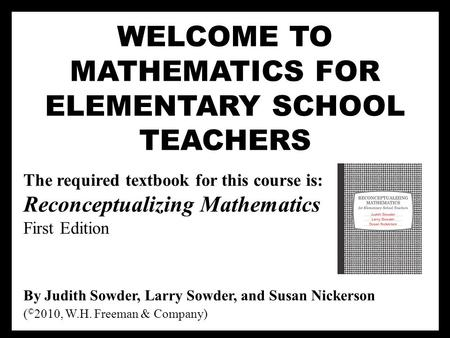 WELCOME TO MATHEMATICS FOR ELEMENTARY SCHOOL TEACHERS The required textbook for this course is: Reconceptualizing Mathematics First Edition By Judith Sowder,
