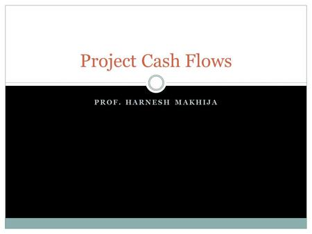 PROF. HARNESH MAKHIJA Project Cash Flows. Content Elements of cash flow streams Principles of cash flow estimation Cash flow illustrations Cash flow for.