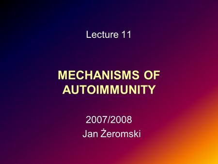 MECHANISMS OF AUTOIMMUNITY Lecture 11 2007/2008 Jan Żeromski.