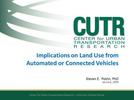 Center for Urban Transportation Research | University of South Florida Implications on Land Use from Automated or Connected Vehicles Steven E. Polzin,
