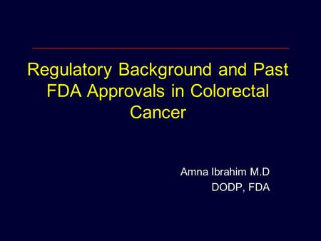 Regulatory Background and Past FDA Approvals in Colorectal Cancer Amna Ibrahim M.D DODP, FDA.