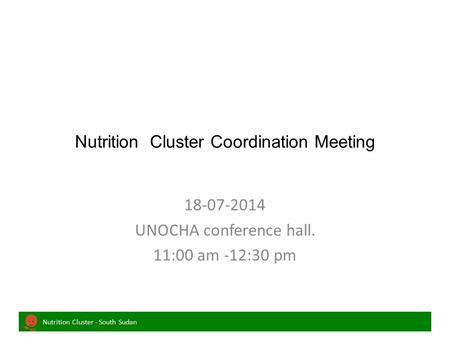 Nutrition Cluster - South Sudan Nutrition Cluster Coordination Meeting 18-07-2014 UNOCHA conference hall. 11:00 am -12:30 pm.