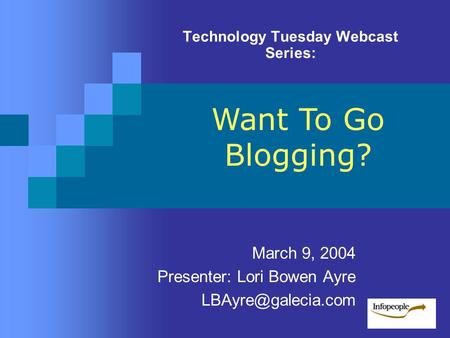 Technology Tuesday Webcast Series: March 9, 2004 Presenter: Lori Bowen Ayre Want To Go Blogging?