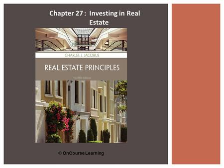 © OnCourse Learning Chapter 27 : Investing in Real Estate.