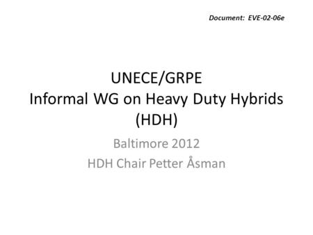 UNECE/GRPE Informal WG on Heavy Duty Hybrids (HDH) Baltimore 2012 HDH Chair Petter Åsman Document: EVE-02-06e.
