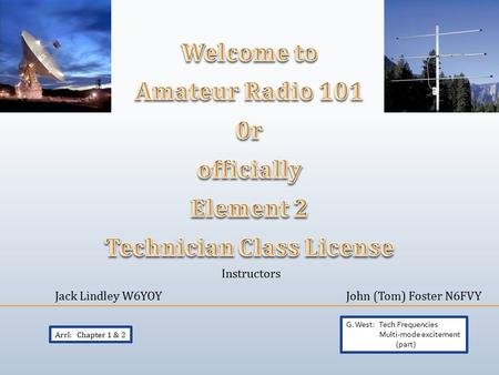 Instructors Jack Lindley W6YOYJohn (Tom) Foster N6FVY Arrl: Chapter 1 & 2 G. West: Tech Frequencies Multi-mode excitement (part)