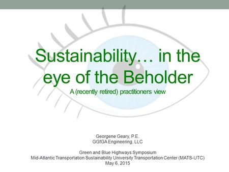 Sustainability… in the eye of the Beholder A (recently retired) practitioners view Georgene Geary, P.E. GGfGA Engineering, LLC Green and Blue Highways.
