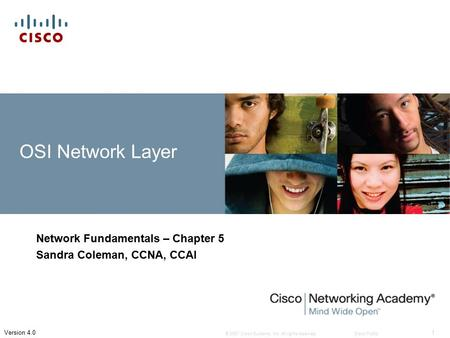 © 2007 Cisco Systems, Inc. All rights reserved.Cisco Public 1 Version 4.0 OSI Network Layer Network Fundamentals – Chapter 5 Sandra Coleman, CCNA, CCAI.