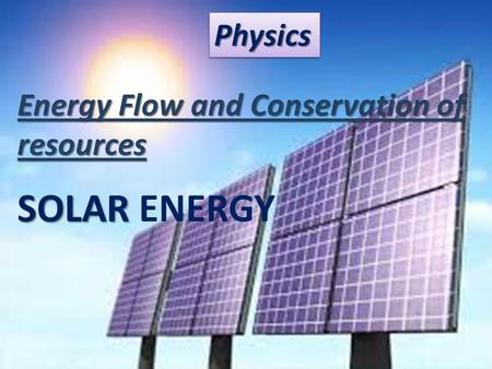 PhysicsPhysics Energy Flow and Conservation of resources SOLAR SOLAR ENERGY.