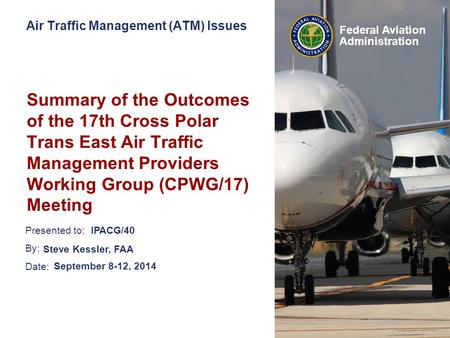 Presented to: By: Date: Federal Aviation Administration Air Traffic Management (ATM) Issues Summary of the Outcomes of the 17th Cross Polar Trans East.