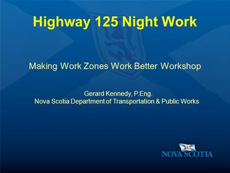 Highway 125 Night Work Making Work Zones Work Better Workshop Gerard Kennedy, P.Eng. Nova Scotia Department of Transportation & Public Works.
