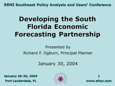 January 29-30, 2004 Fort Lauderdale, FL 1www.sfrpc.com REMI Southeast Policy Analysis and Users' Conference Developing the South Florida Economic Forecasting.