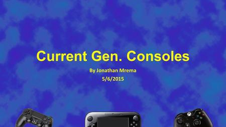 Current Gen. Consoles By Jonathan Mrema 5/6/2015.