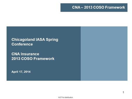 CNA – 2013 COSO Framework NOT for distribution. 1 Chicagoland IASA Spring Conference CNA Insurance 2013 COSO Framework April 17, 2014.