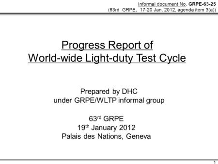 Informal document No. GRPE-63-25 (63rd GRPE, 17-20 Jan. 2012, agenda item 3(a)) 1 1 Progress Report of World-wide Light-duty Test Cycle Prepared by DHC.