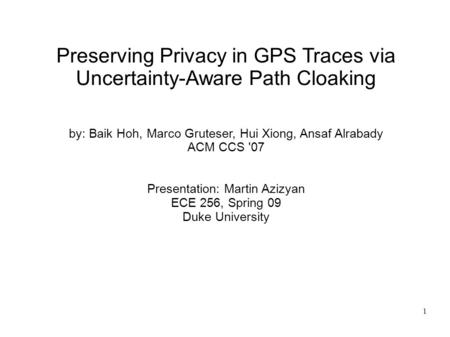 1 Preserving Privacy in GPS Traces via Uncertainty-Aware Path Cloaking by: Baik Hoh, Marco Gruteser, Hui Xiong, Ansaf Alrabady ACM CCS '07 Presentation: