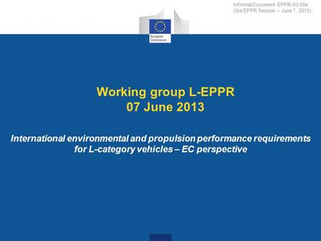 Working group L-EPPR 07 June 2013 International environmental and propulsion performance requirements for L-category vehicles – EC perspective Informal.