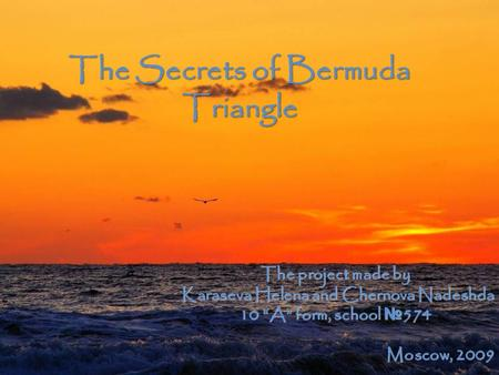"The Secrets of Bermuda Triangle The project made by Karaseva Helena and Chernova Nadeshda 10 ""A"" form, school № 574 Moscow, 2009."