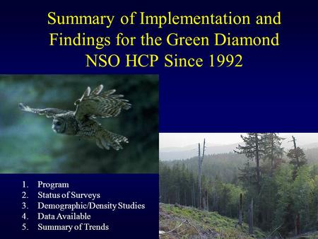 Summary of Implementation and Findings for the Green Diamond NSO HCP Since 1992 1.Program 2.Status of Surveys 3.Demographic/Density Studies 4.Data Available.